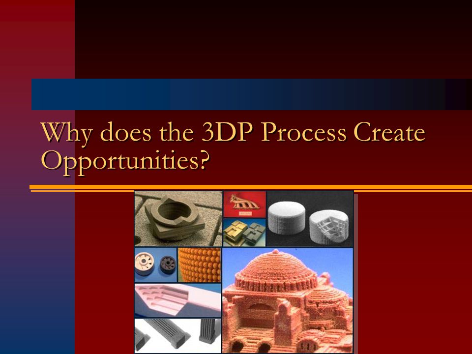 Why does the 3DP Process Create Opportunities?