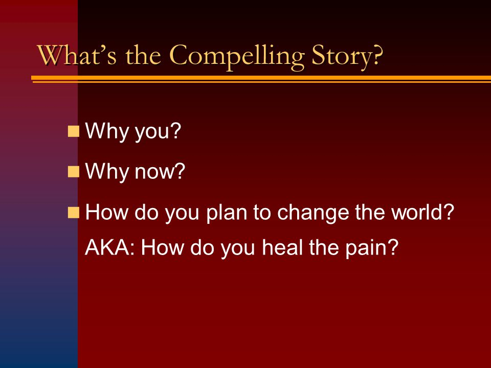 Whats the Compelling Story. Why you. Why now. How do you plan to change the world.