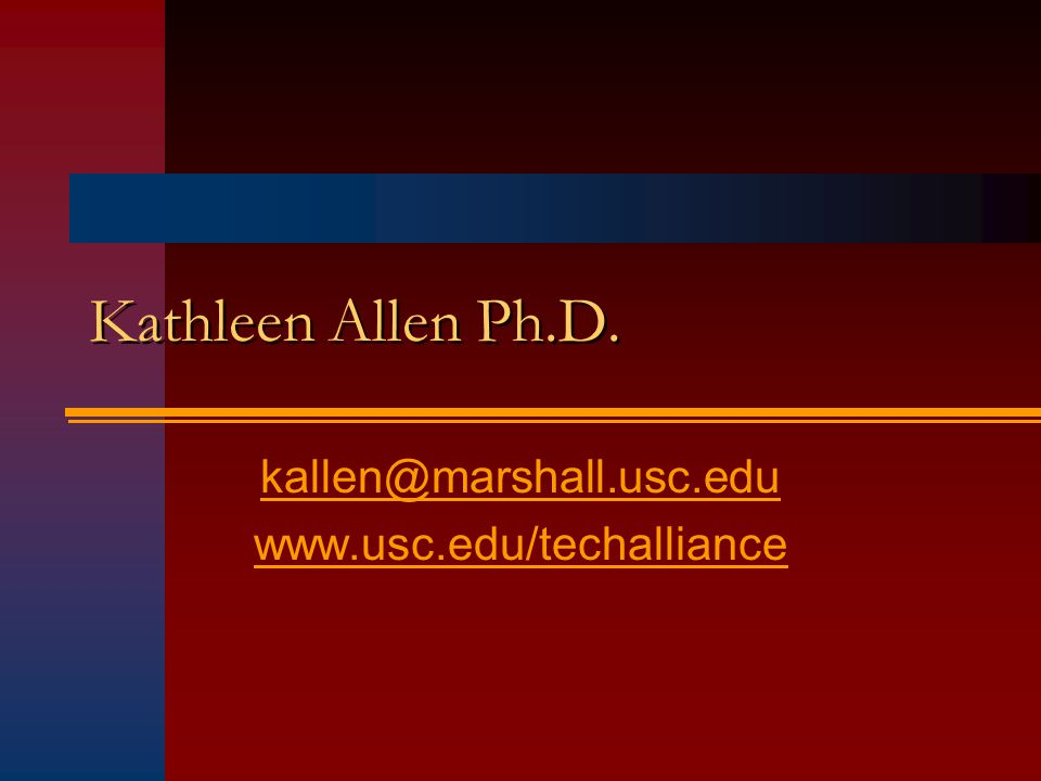 Kathleen Allen Ph.D. kallen@marshall.usc.edu www.usc.edu/techalliance