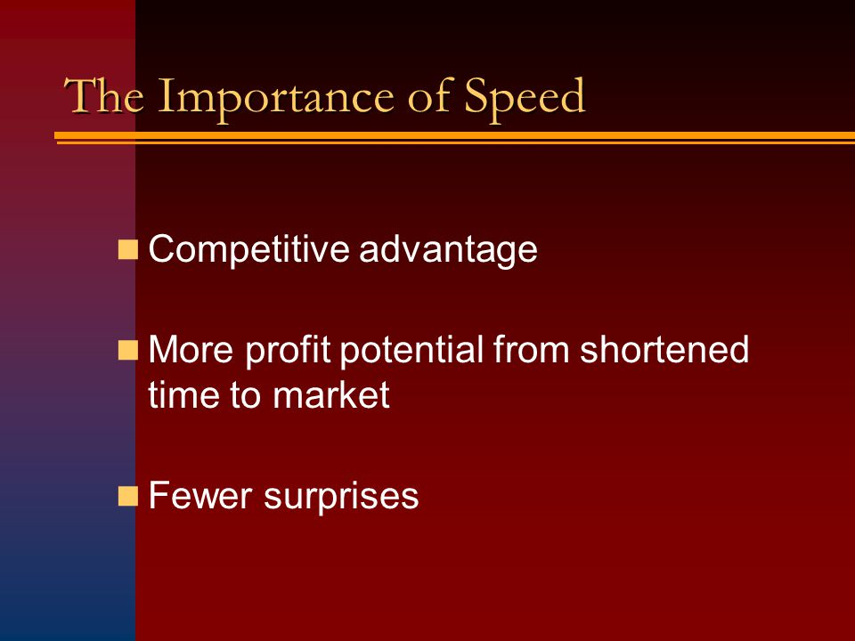 The Importance of Speed Competitive advantage More profit potential from shortened time to market Fewer surprises