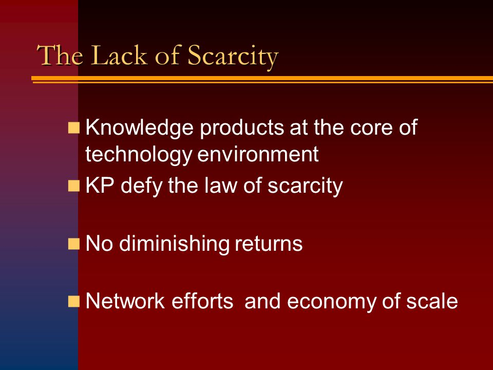 The Lack of Scarcity Knowledge products at the core of technology environment KP defy the law of scarcity No diminishing returns Network efforts and economy of scale