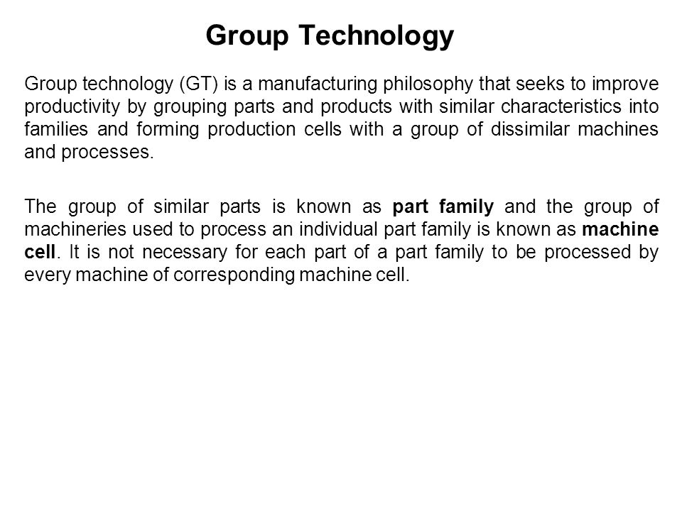 Group technology begun by grouping parts into families, based on their attributes (Geometry, manufacturing process ).