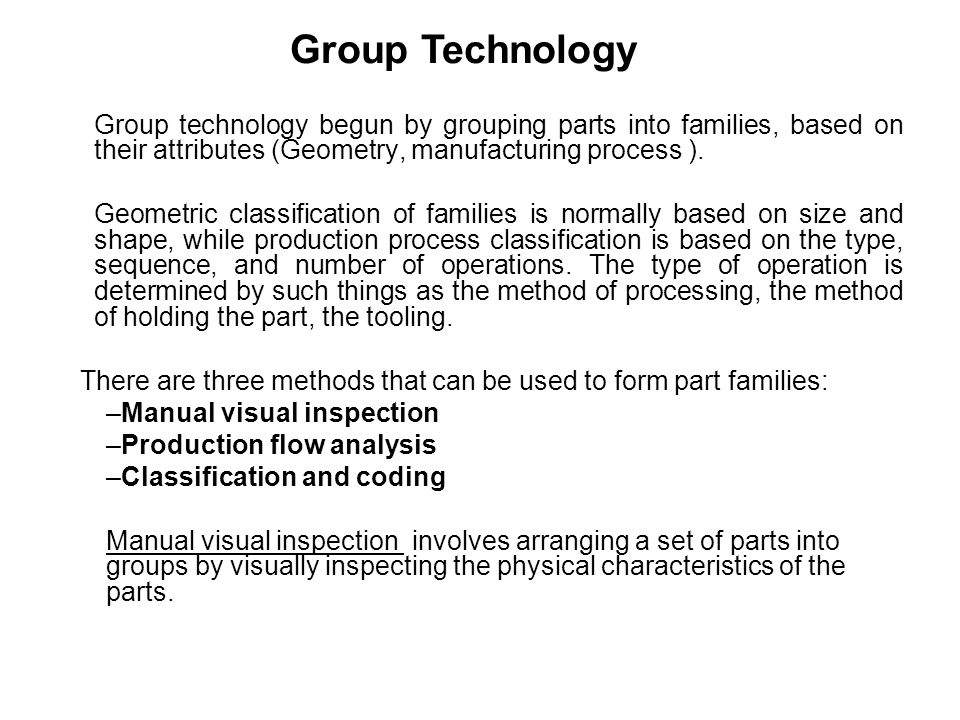 Group technology begun by grouping parts into families, based on their attributes (Geometry, manufacturing process ). Geometric classification of fami