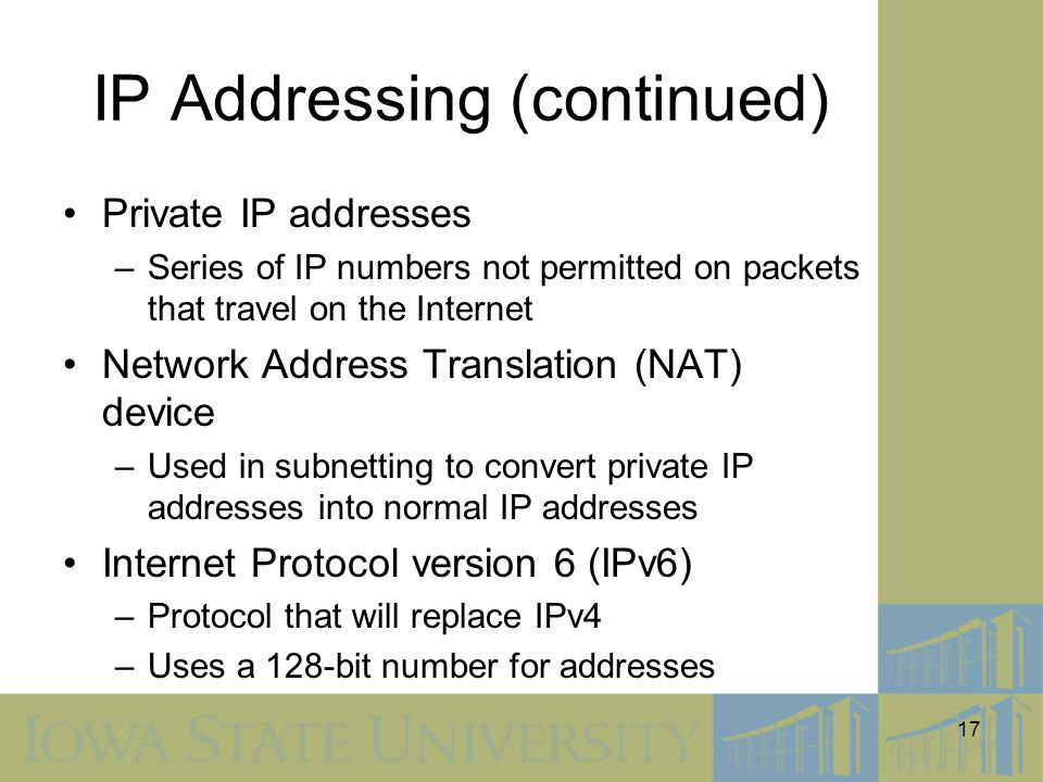 17 IP Addressing (continued) Private IP addresses –Series of IP numbers not permitted on packets that travel on the Internet Network Address Translati