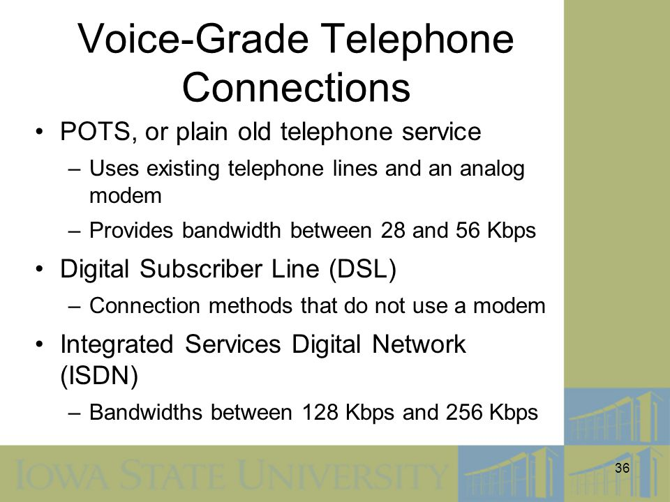 36 Voice-Grade Telephone Connections POTS, or plain old telephone service –Uses existing telephone lines and an analog modem –Provides bandwidth betwe