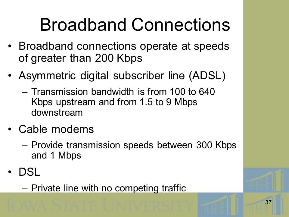 37 Broadband Connections Broadband connections operate at speeds of greater than 200 Kbps Asymmetric digital subscriber line (ADSL) –Transmission band