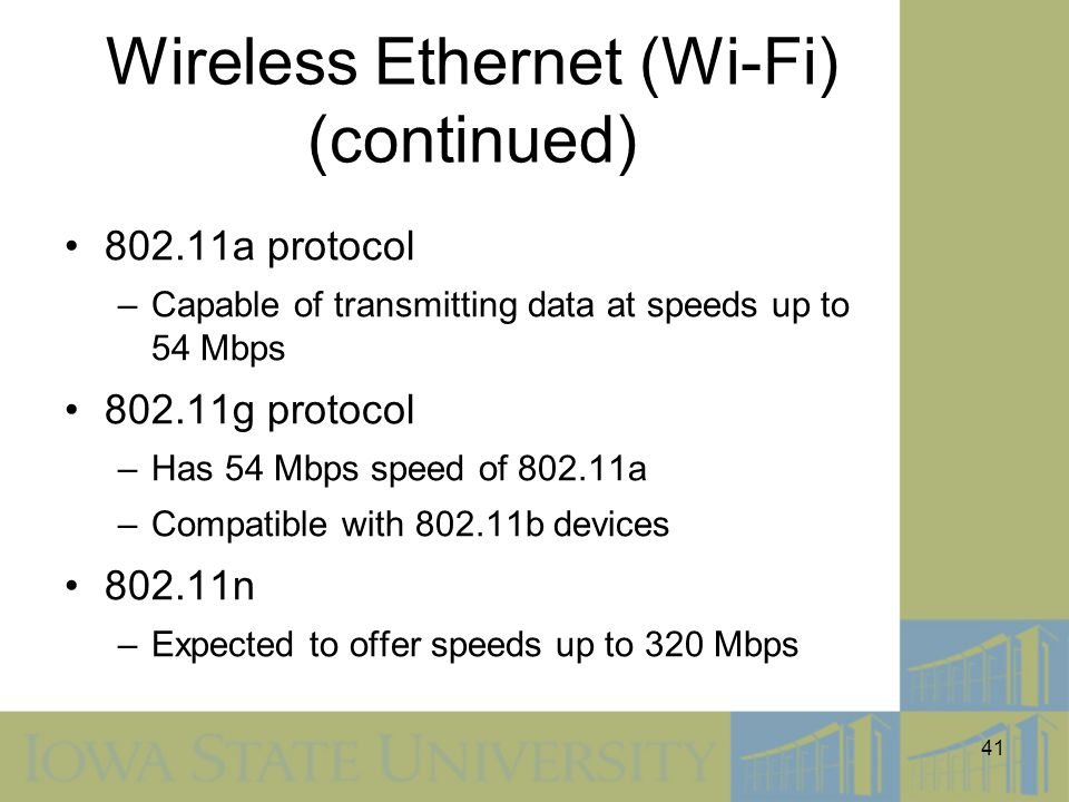 41 Wireless Ethernet (Wi-Fi) (continued) 802.11a protocol –Capable of transmitting data at speeds up to 54 Mbps 802.11g protocol –Has 54 Mbps speed of
