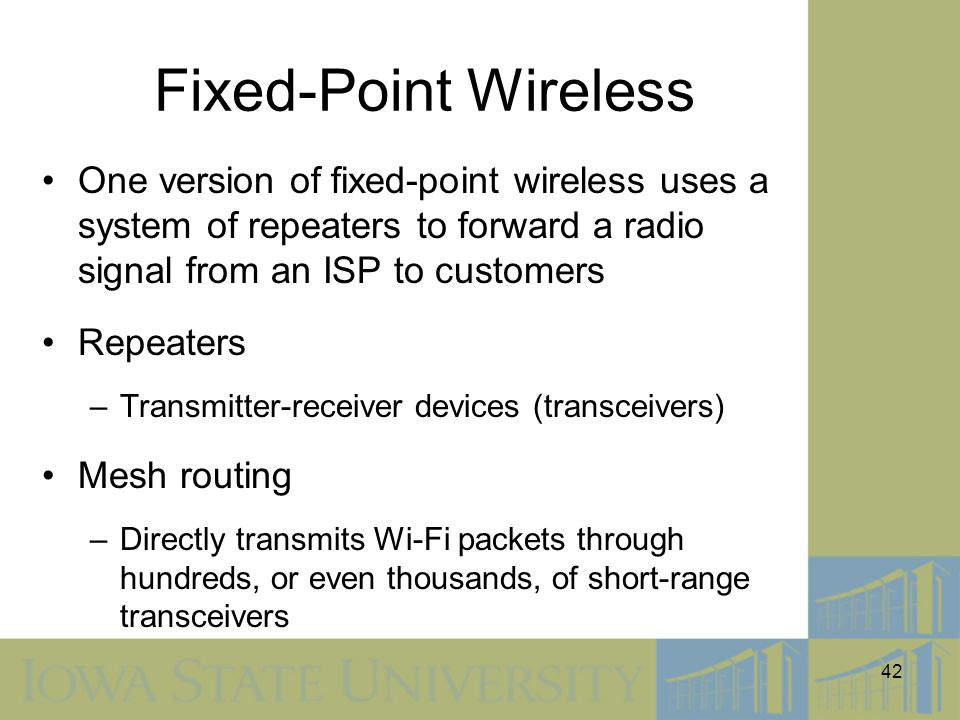 42 Fixed-Point Wireless One version of fixed-point wireless uses a system of repeaters to forward a radio signal from an ISP to customers Repeaters –T