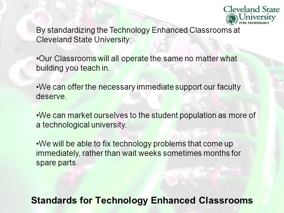 By standardizing the Technology Enhanced Classrooms at Cleveland State University: Our Classrooms will all operate the same no matter what building you teach in.