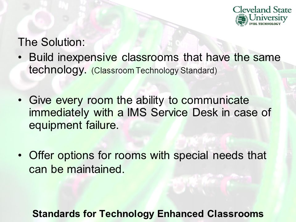 Standards for Technology Enhanced Classrooms The Solution: Build inexpensive classrooms that have the same technology.