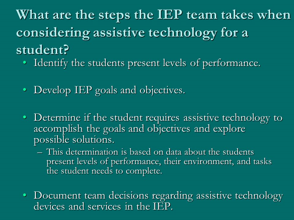 What are the steps the IEP team takes when considering assistive technology for a student? Identify the students present levels of performance.Identif