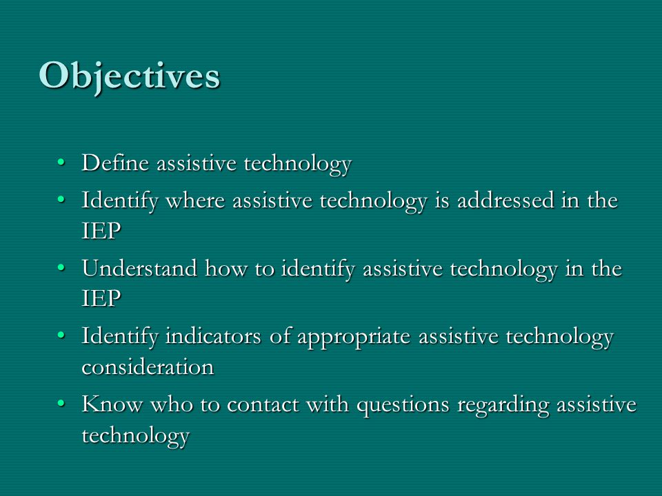Objectives Define assistive technologyDefine assistive technology Identify where assistive technology is addressed in the IEPIdentify where assistive technology is addressed in the IEP Understand how to identify assistive technology in the IEPUnderstand how to identify assistive technology in the IEP Identify indicators of appropriate assistive technology considerationIdentify indicators of appropriate assistive technology consideration Know who to contact with questions regarding assistive technologyKnow who to contact with questions regarding assistive technology
