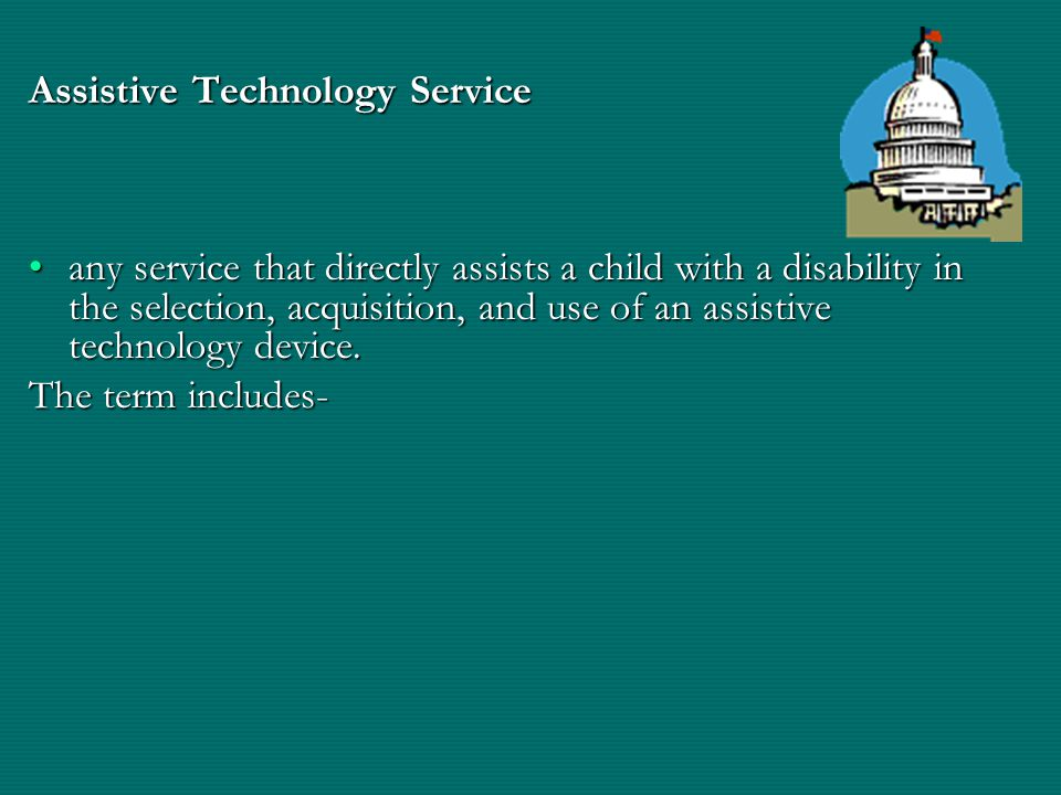 Assistive Technology Service any service that directly assists a child with a disability in the selection, acquisition, and use of an assistive technology device.any service that directly assists a child with a disability in the selection, acquisition, and use of an assistive technology device.