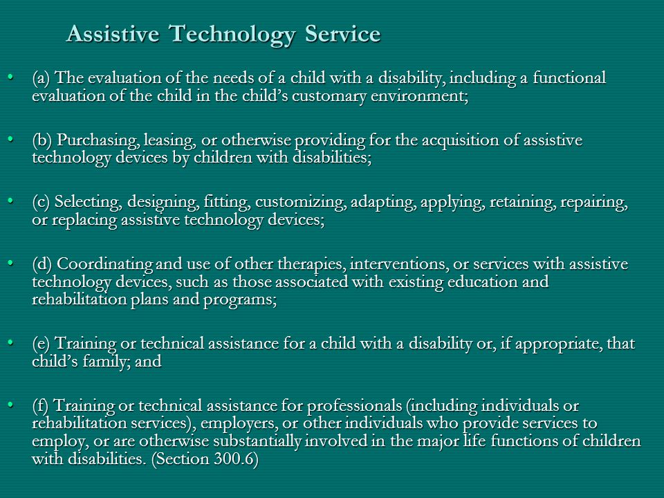 Assistive Technology Service (a) The evaluation of the needs of a child with a disability, including a functional evaluation of the child in the childs customary environment;(a) The evaluation of the needs of a child with a disability, including a functional evaluation of the child in the childs customary environment; (b) Purchasing, leasing, or otherwise providing for the acquisition of assistive technology devices by children with disabilities;(b) Purchasing, leasing, or otherwise providing for the acquisition of assistive technology devices by children with disabilities; (c) Selecting, designing, fitting, customizing, adapting, applying, retaining, repairing, or replacing assistive technology devices;(c) Selecting, designing, fitting, customizing, adapting, applying, retaining, repairing, or replacing assistive technology devices; (d) Coordinating and use of other therapies, interventions, or services with assistive technology devices, such as those associated with existing education and rehabilitation plans and programs;(d) Coordinating and use of other therapies, interventions, or services with assistive technology devices, such as those associated with existing education and rehabilitation plans and programs; (e) Training or technical assistance for a child with a disability or, if appropriate, that childs family; and(e) Training or technical assistance for a child with a disability or, if appropriate, that childs family; and (f) Training or technical assistance for professionals (including individuals or rehabilitation services), employers, or other individuals who provide services to employ, or are otherwise substantially involved in the major life functions of children with disabilities.