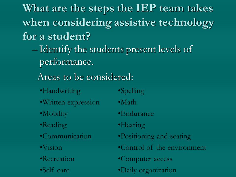 What are the steps the IEP team takes when considering assistive technology for a student? –Identify the students present levels of performance. Areas