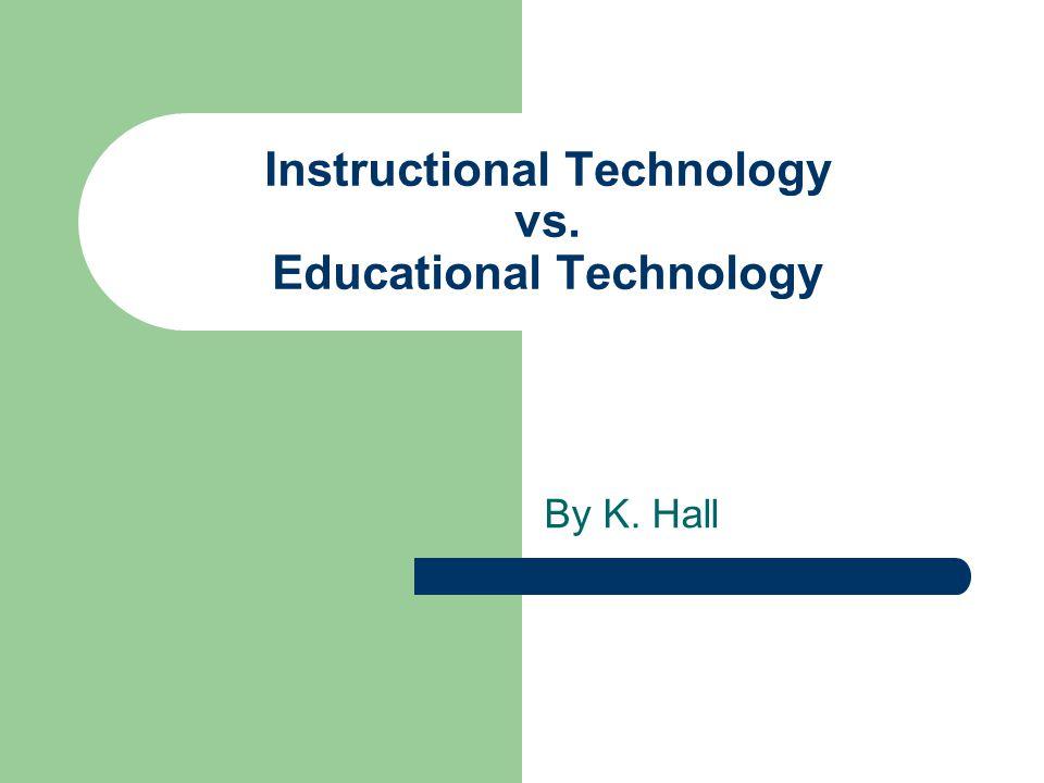 Instructional Technology vs. Educational Technology By K. Hall