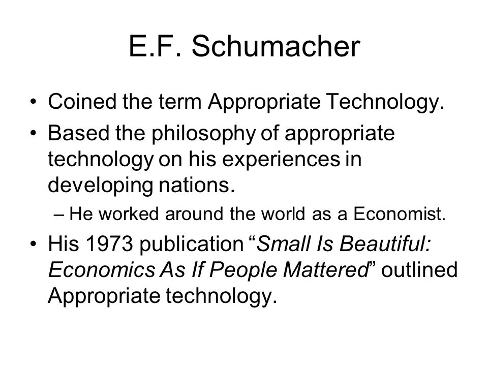 E.F. Schumacher Coined the term Appropriate Technology. Based the philosophy of appropriate technology on his experiences in developing nations. –He w