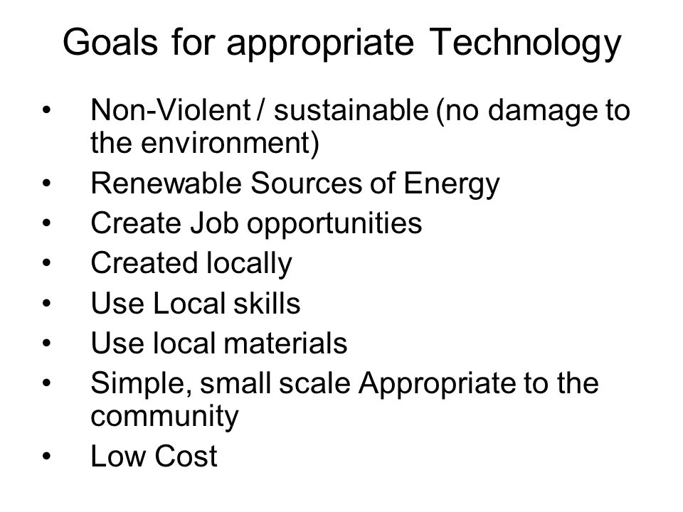 Goals for appropriate Technology Non-Violent / sustainable (no damage to the environment) Renewable Sources of Energy Create Job opportunities Created