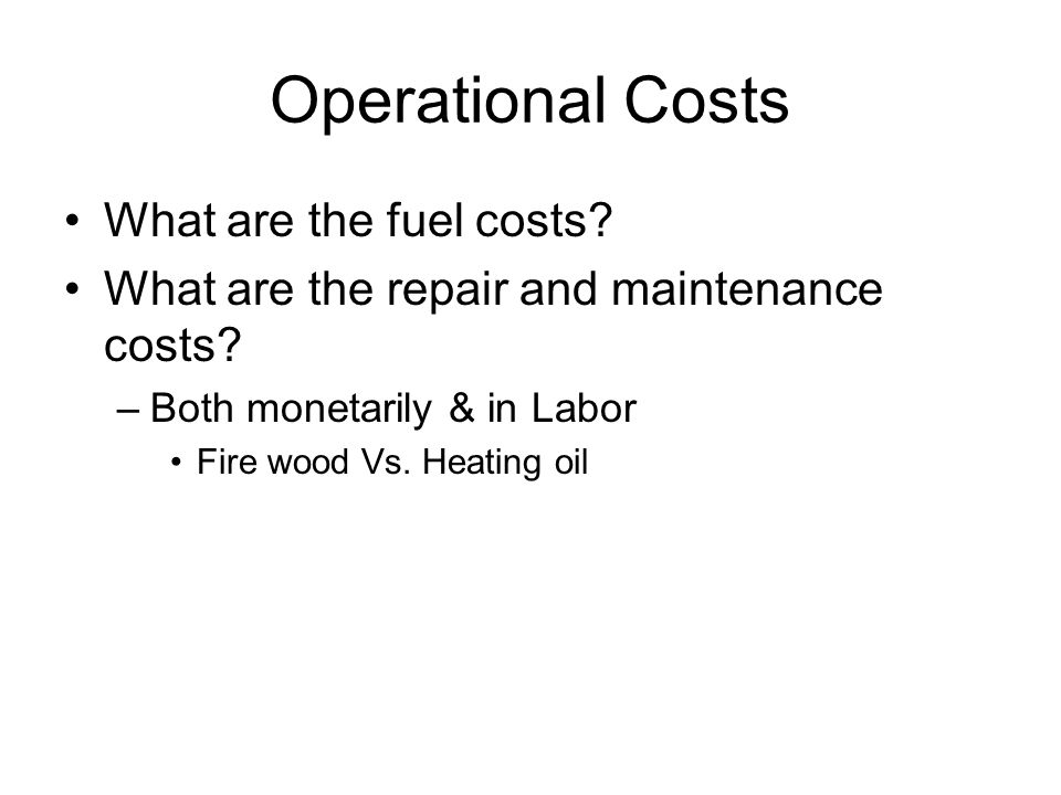 Operational Costs What are the fuel costs? What are the repair and maintenance costs? –Both monetarily & in Labor Fire wood Vs. Heating oil