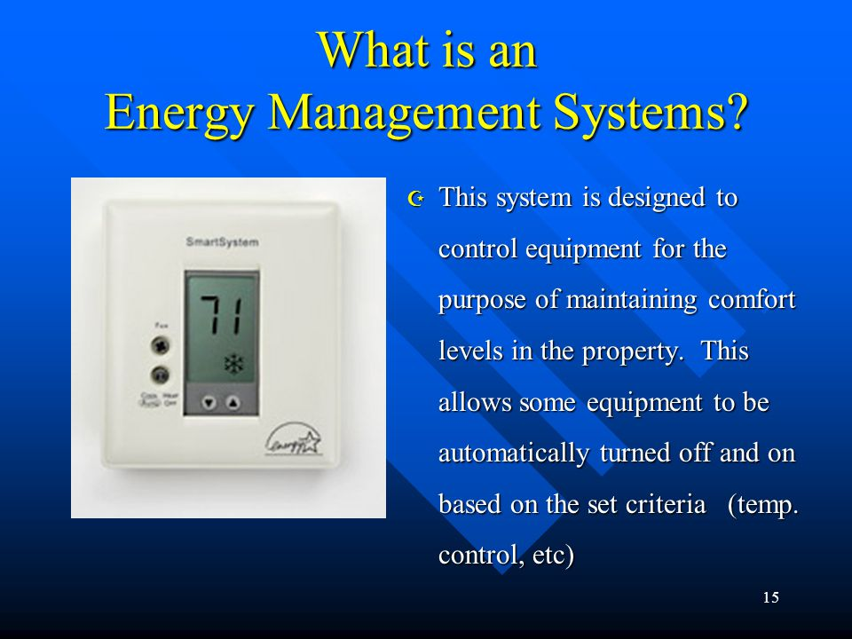 15 What is an Energy Management Systems? Z This system is designed to control equipment for the purpose of maintaining comfort levels in the property.