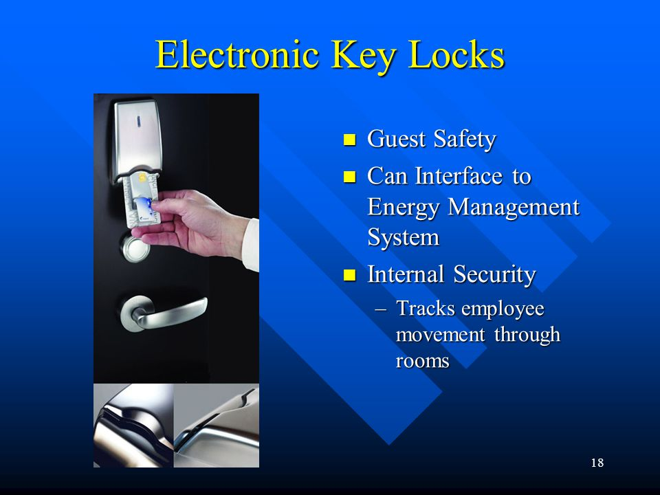 18 Electronic Key Locks Guest Safety Can Interface to Energy Management System Internal Security –Tracks employee movement through rooms