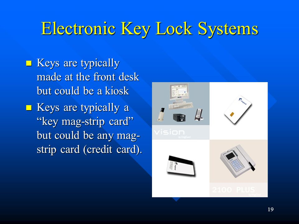 19 Electronic Key Lock Systems Keys are typically made at the front desk but could be a kiosk Keys are typically made at the front desk but could be a kiosk Keys are typically a key mag-strip card but could be any mag- strip card (credit card).