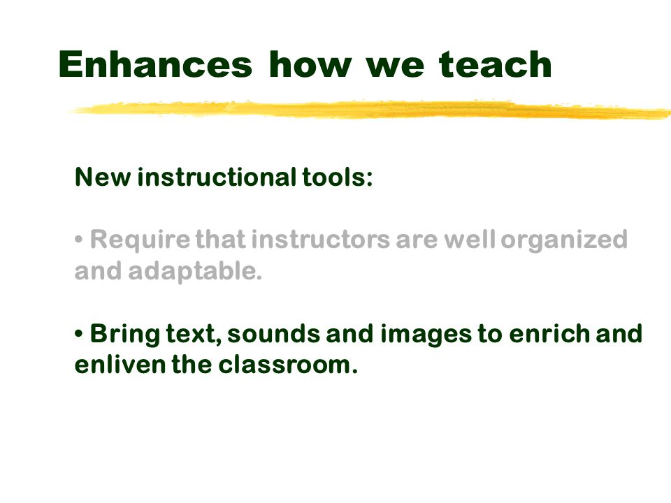 Enhances how we teach New instructional tools: Require that instructors are well-organized and adaptable.