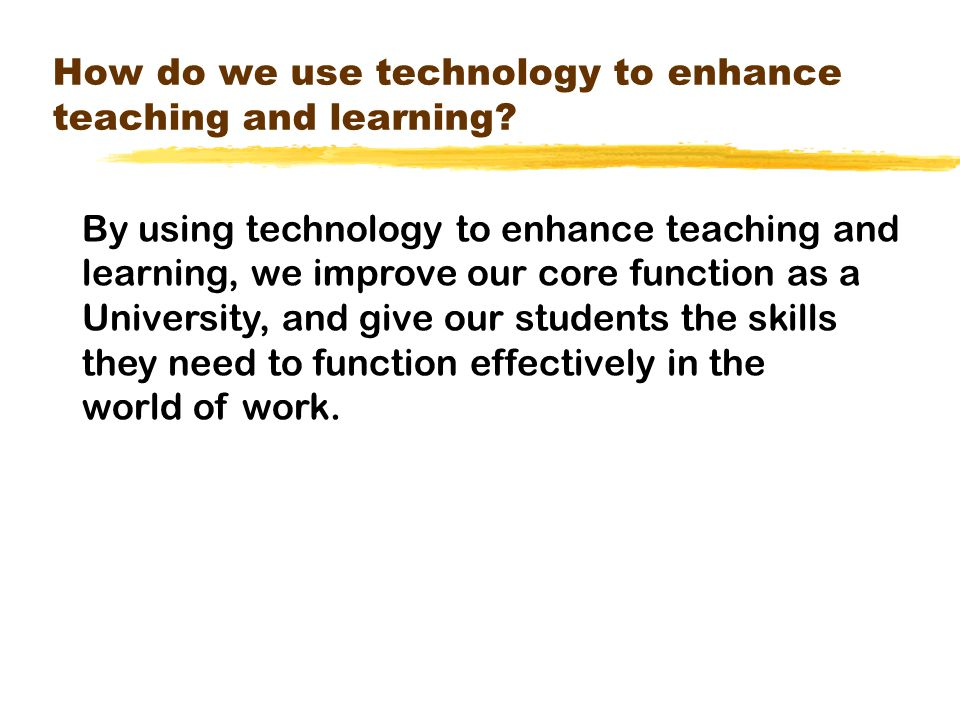 How do we use technology to enhance teaching and learning.