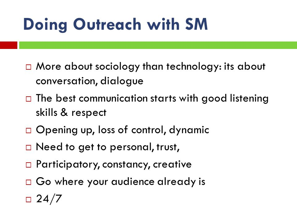 Doing Outreach with SM More about sociology than technology: its about conversation, dialogue The best communication starts with good listening skills & respect Opening up, loss of control, dynamic Need to get to personal, trust, Participatory, constancy, creative Go where your audience already is 24/7