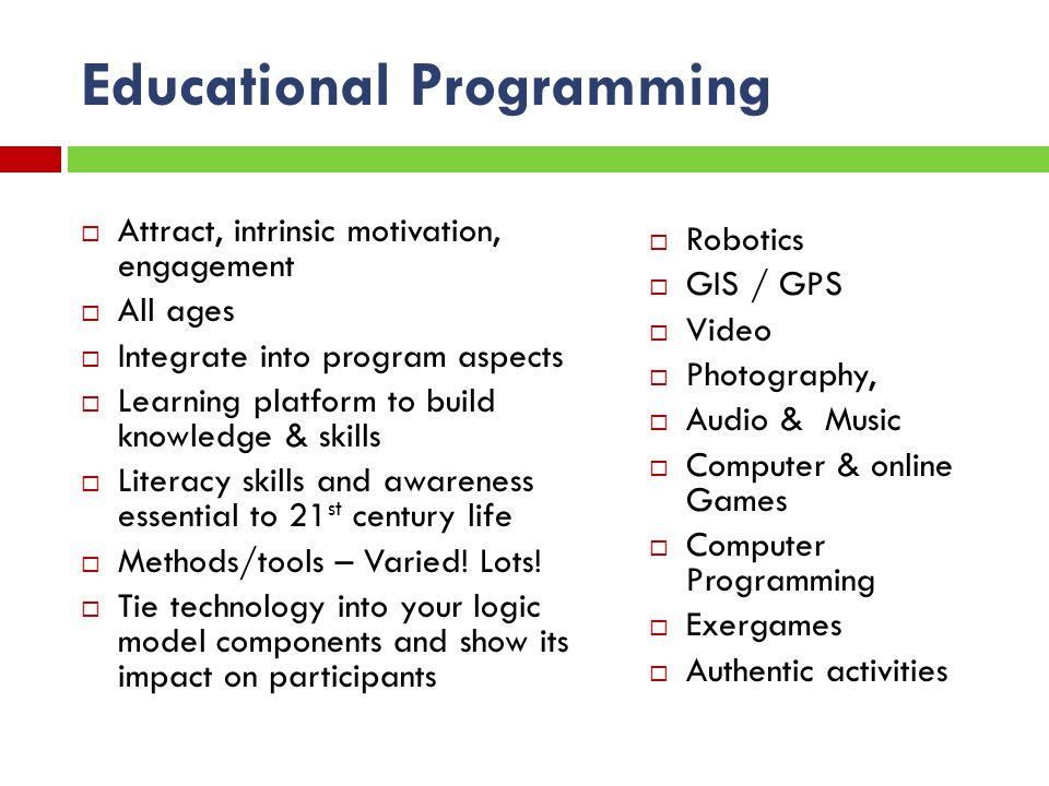 Educational Programming Attract, intrinsic motivation, engagement All ages Integrate into program aspects Learning platform to build knowledge & skills Literacy skills and awareness essential to 21 st century life Methods/tools – Varied.