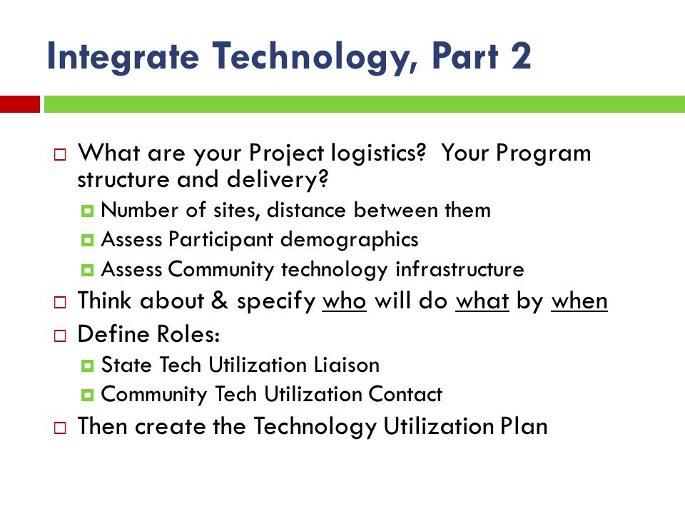 Integrate Technology, Part 2 What are your Project logistics.