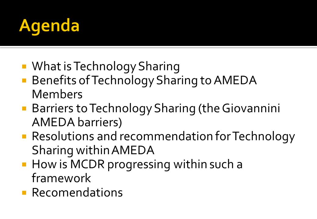 What is Technology Sharing Benefits of Technology Sharing to AMEDA Members Barriers to Technology Sharing (the Giovannini AMEDA barriers) Resolutions and recommendation for Technology Sharing within AMEDA How is MCDR progressing within such a framework Recommendations