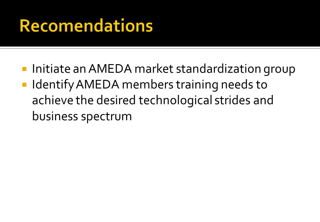 Initiate an AMEDA market standardization group Identify AMEDA members training needs to achieve the desired technological strides and business spectrum