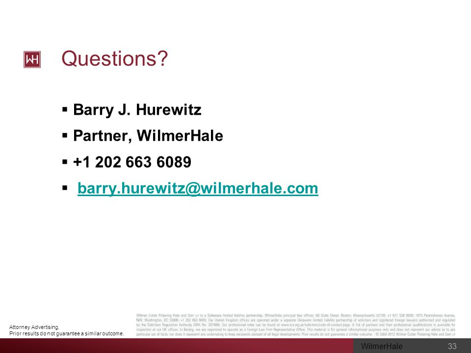 WilmerHale 33 Attorney Advertising. Prior results do not guarantee a similar outcome. Questions? Barry J. Hurewitz Partner, WilmerHale +1 202 663 6089