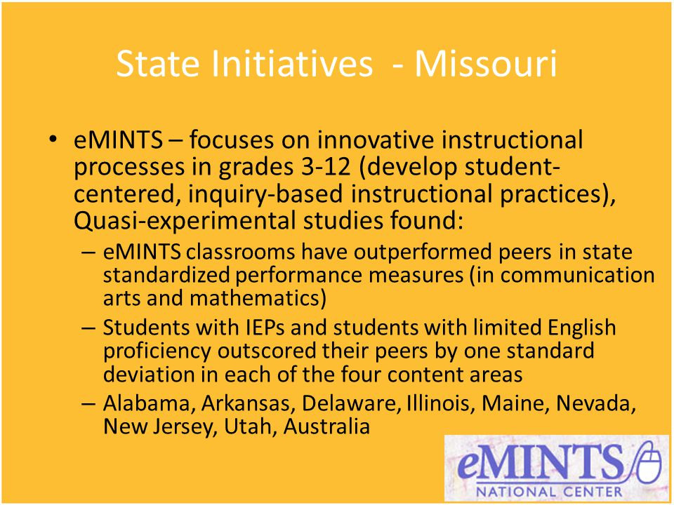 State Initiatives - Missouri eMINTS – focuses on innovative instructional processes in grades 3-12 (develop student- centered, inquiry-based instructional practices), Quasi-experimental studies found: – eMINTS classrooms have outperformed peers in state standardized performance measures (in communication arts and mathematics) – Students with IEPs and students with limited English proficiency outscored their peers by one standard deviation in each of the four content areas – Alabama, Arkansas, Delaware, Illinois, Maine, Nevada, New Jersey, Utah, Australia