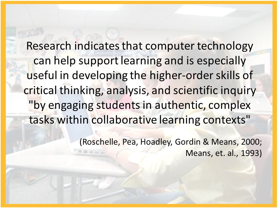 Research indicates that computer technology can help support learning and is especially useful in developing the higher-order skills of critical think