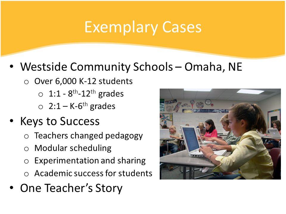 Exemplary Cases Westside Community Schools – Omaha, NE o Over 6,000 K-12 students o 1:1 - 8 th -12 th grades o 2:1 – K-6 th grades Keys to Success o T