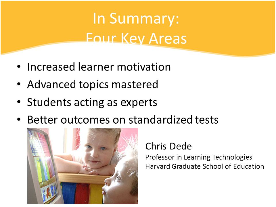 In Summary: Four Key Areas Increased learner motivation Advanced topics mastered Students acting as experts Better outcomes on standardized tests Chris Dede Professor in Learning Technologies Harvard Graduate School of Education