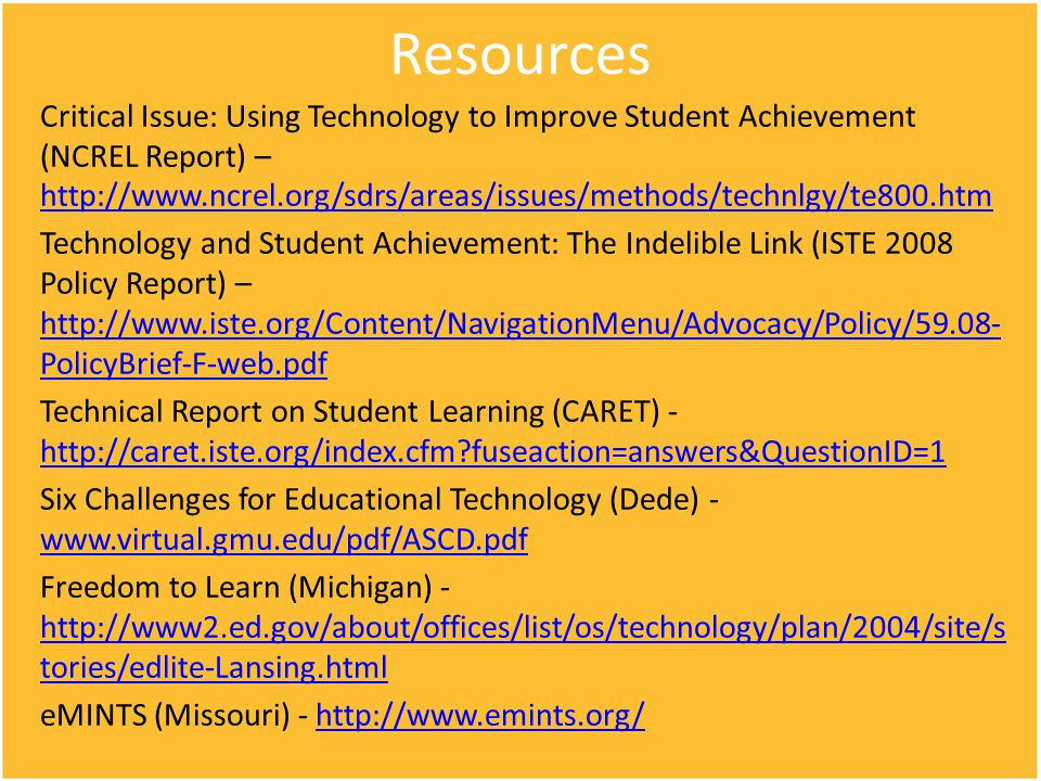 Resources Critical Issue: Using Technology to Improve Student Achievement (NCREL Report) – http://www.ncrel.org/sdrs/areas/issues/methods/technlgy/te800.htm http://www.ncrel.org/sdrs/areas/issues/methods/technlgy/te800.htm Technology and Student Achievement: The Indelible Link (ISTE 2008 Policy Report) – http://www.iste.org/Content/NavigationMenu/Advocacy/Policy/59.08- PolicyBrief-F-web.pdf http://www.iste.org/Content/NavigationMenu/Advocacy/Policy/59.08- PolicyBrief-F-web.pdf Technical Report on Student Learning (CARET) - http://caret.iste.org/index.cfm?fuseaction=answers&QuestionID=1 http://caret.iste.org/index.cfm?fuseaction=answers&QuestionID=1 Six Challenges for Educational Technology (Dede) - www.virtual.gmu.edu/pdf/ASCD.pdf www.virtual.gmu.edu/pdf/ASCD.pdf Freedom to Learn (Michigan) - http://www2.ed.gov/about/offices/list/os/technology/plan/2004/site/s tories/edlite-Lansing.html http://www2.ed.gov/about/offices/list/os/technology/plan/2004/site/s tories/edlite-Lansing.html eMINTS (Missouri) - http://www.emints.org/http://www.emints.org/