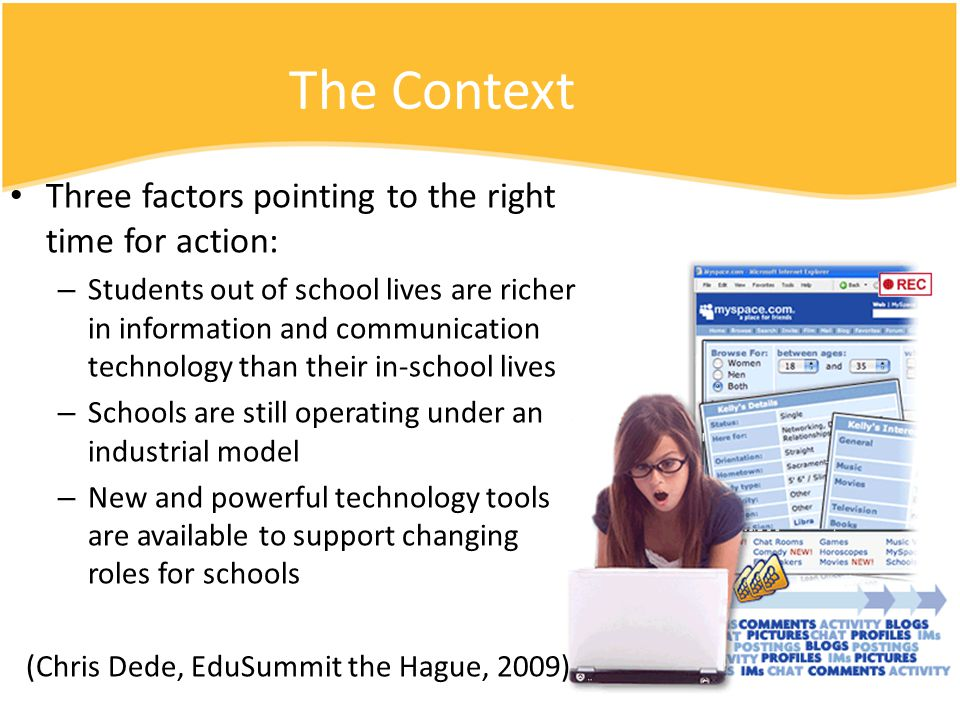 Three factors pointing to the right time for action: – Students out of school lives are richer in information and communication technology than their in-school lives – Schools are still operating under an industrial model – New and powerful technology tools are available to support changing roles for schools (Chris Dede, EduSummit the Hague, 2009) The Context