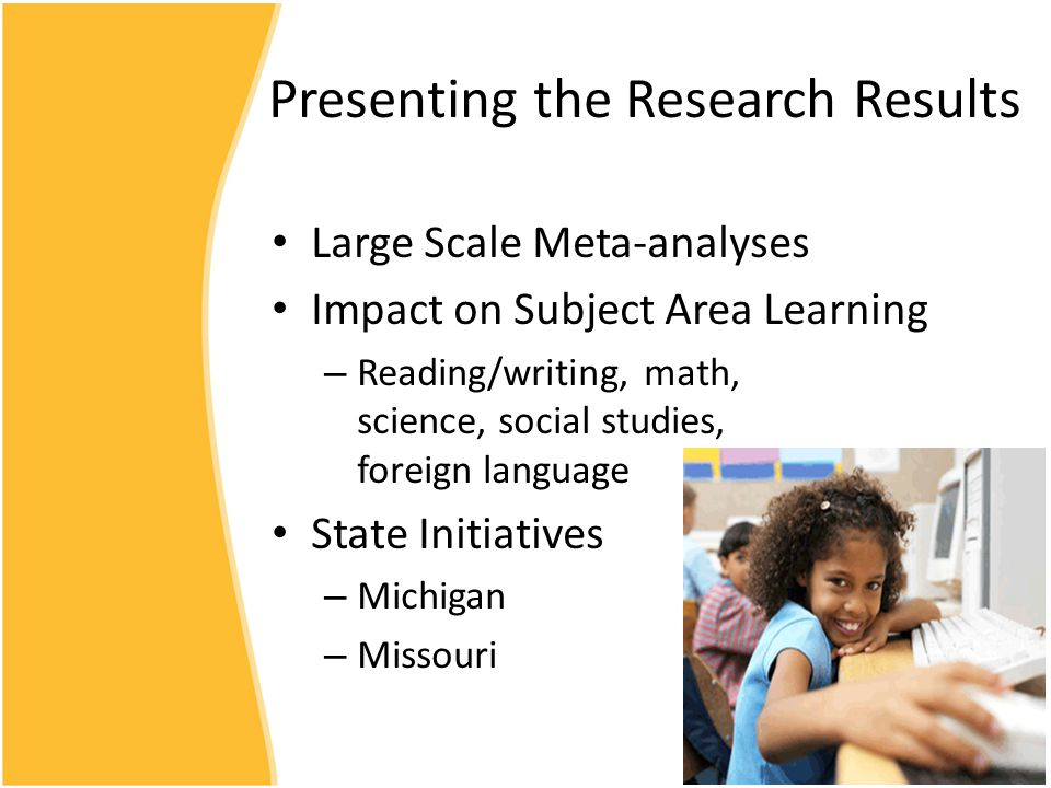 Presenting the Research Results Large Scale Meta-analyses Impact on Subject Area Learning – Reading/writing, math, science, social studies, foreign language State Initiatives – Michigan – Missouri
