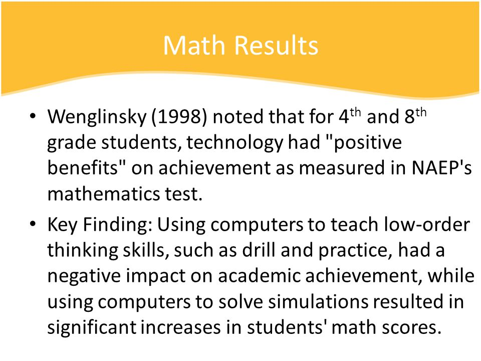 Math Results Wenglinsky (1998) noted that for 4 th and 8 th grade students, technology had