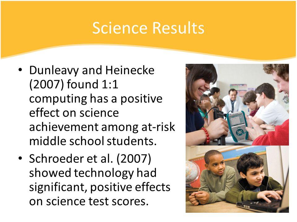 Science Results Dunleavy and Heinecke (2007) found 1:1 computing has a positive effect on science achievement among at-risk middle school students. Sc