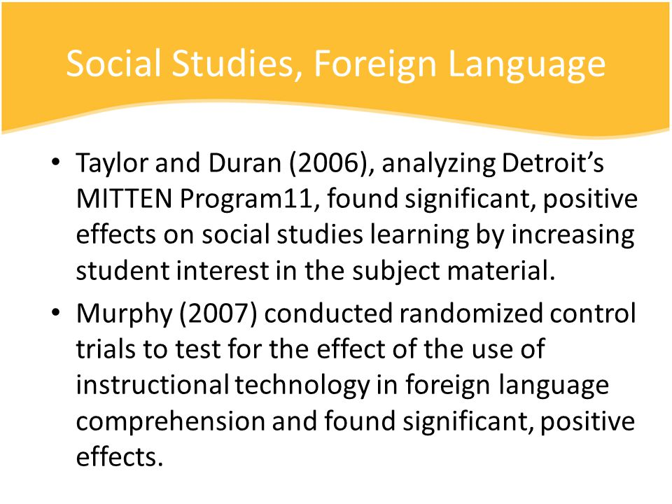 Social Studies, Foreign Language Taylor and Duran (2006), analyzing Detroits MITTEN Program11, found significant, positive effects on social studies learning by increasing student interest in the subject material.