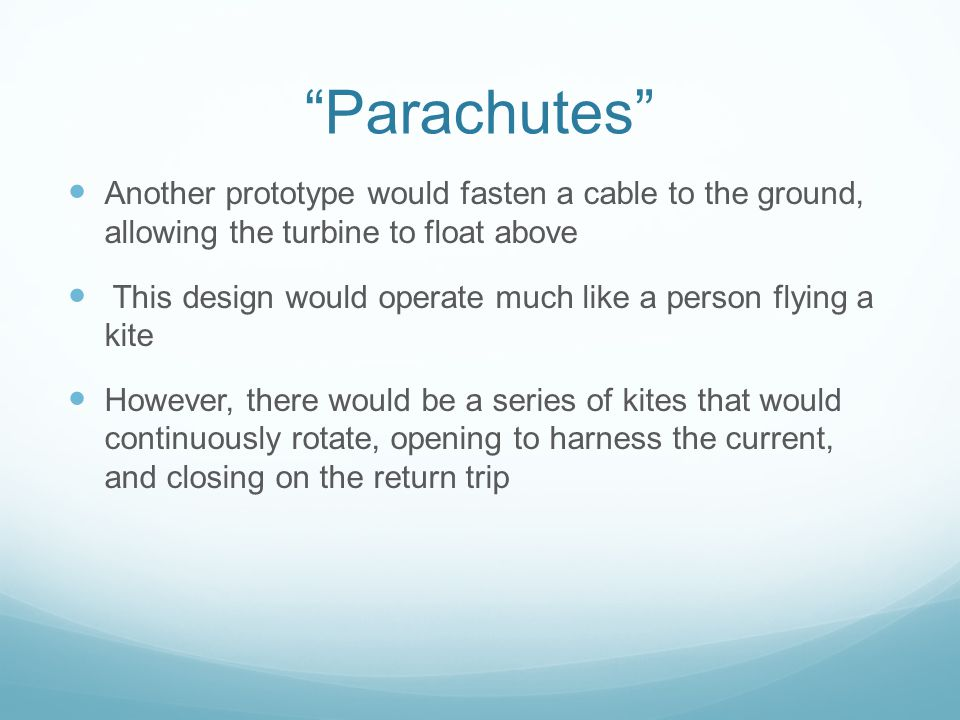 Parachutes Another prototype would fasten a cable to the ground, allowing the turbine to float above This design would operate much like a person flying a kite However, there would be a series of kites that would continuously rotate, opening to harness the current, and closing on the return trip