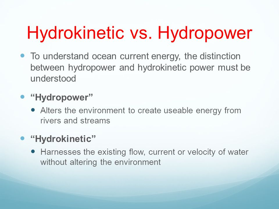 Hydrokinetic vs. Hydropower To understand ocean current energy, the distinction between hydropower and hydrokinetic power must be understood Hydropowe