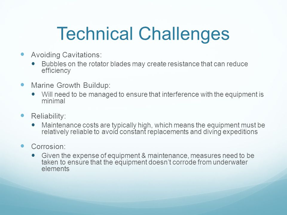 Technical Challenges Avoiding Cavitations: Bubbles on the rotator blades may create resistance that can reduce efficiency Marine Growth Buildup: Will need to be managed to ensure that interference with the equipment is minimal Reliability: Maintenance costs are typically high, which means the equipment must be relatively reliable to avoid constant replacements and diving expeditions Corrosion: Given the expense of equipment & maintenance, measures need to be taken to ensure that the equipment doesnt corrode from underwater elements