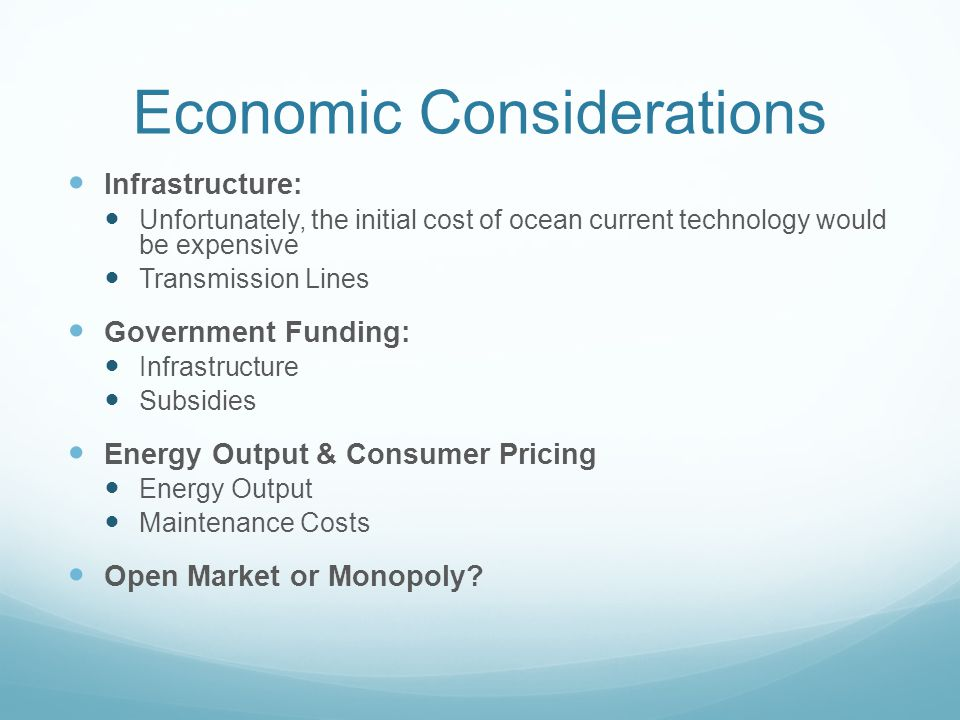 Economic Considerations Infrastructure: Unfortunately, the initial cost of ocean current technology would be expensive Transmission Lines Government Funding: Infrastructure Subsidies Energy Output & Consumer Pricing Energy Output Maintenance Costs Open Market or Monopoly