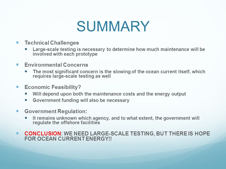 SUMMARY Technical Challenges Large-scale testing is necessary to determine how much maintenance will be involved with each prototype Environmental Concerns The most significant concern is the slowing of the ocean current itself, which requires large-scale testing as well Economic Feasibility.