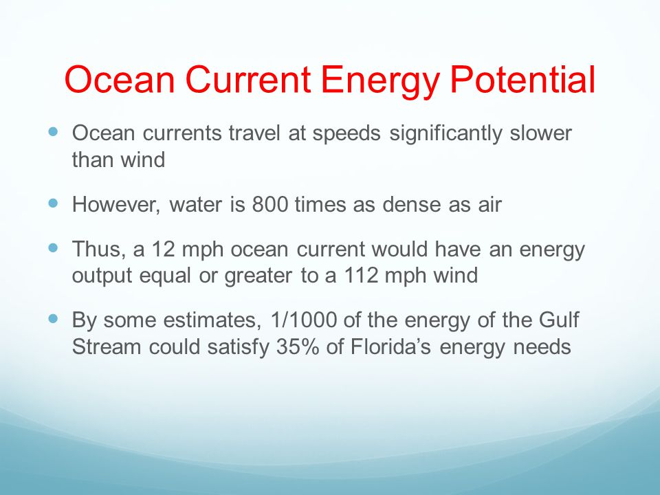 Ocean Current Energy Potential Ocean currents travel at speeds significantly slower than wind However, water is 800 times as dense as air Thus, a 12 mph ocean current would have an energy output equal or greater to a 112 mph wind By some estimates, 1/1000 of the energy of the Gulf Stream could satisfy 35% of Floridas energy needs